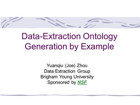 Data-Extraction Ontology Generation by Example Yuanqiu (Joe) Zhou Data Extraction Group Brigham Young University Sponsored by NSF.