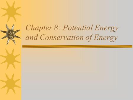 Chapter 8: Potential Energy and Conservation of Energy.