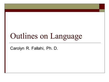 Outlines on Language Carolyn R. Fallahi, Ph. D.. Chomsky  Chomsky focused on the nature of human language. When do children begin to understand their.