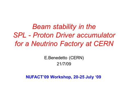 Beam stability in the SPL - Proton Driver accumulator for a Neutrino Factory at CERN E.Benedetto (CERN) 21/7/09 NUFACT'09 Workshop, 20-25 July '09.