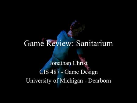 Game Review: Sanitarium Jonathan Christ CIS 487 - Game Design University of Michigan - Dearborn.