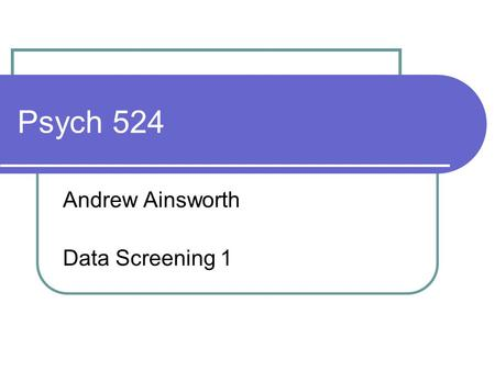 Psych 524 Andrew Ainsworth Data Screening 1. Data check entry One of the first steps to proper data screening is to ensure the data is correct Check out.