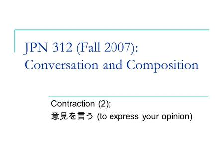 JPN 312 (Fall 2007): Conversation and Composition Contraction (2); 意見を言う (to express your opinion)