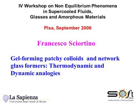 IV Workshop on Non Equilibrium Phenomena in Supercooled Fluids, Glasses and Amorphous Materials Pisa, September 2006 Francesco Sciortino Gel-forming patchy.
