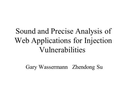 Sound and Precise Analysis of Web Applications for Injection Vulnerabilities Gary Wassermann Zhendong Su.