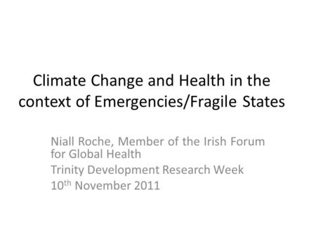 Climate Change and Health in the context of Emergencies/Fragile States Niall Roche, Member of the Irish Forum for Global Health Trinity Development Research.