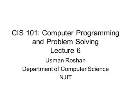 CIS 101: Computer Programming and Problem Solving Lecture 6 Usman Roshan Department of Computer Science NJIT.