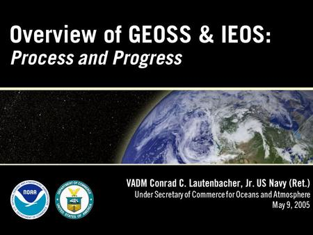 Overview of GEOSS & IEOS: Process and Progress VADM Conrad C. Lautenbacher, Jr. US Navy (Ret.) Under Secretary of Commerce for Oceans and Atmosphere May.