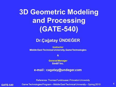 GATE-540 1 3D Geometric Modeling <strong>and</strong> Processing (GATE-540) Dr.Çağatay ÜNDEĞER Instructor Middle East Technical University, GameTechnologies & General Manager.