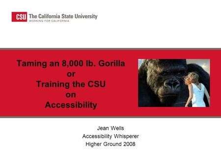 Taming an 8,000 lb. Gorilla or Training the CSU on Accessibility Jean Wells Accessibility Whisperer Higher Ground 2008.