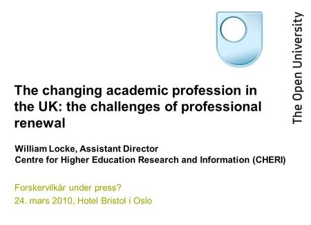 The changing academic profession in the UK: the challenges of professional renewal Forskervilkår under press? 24. mars 2010, Hotel Bristol i Oslo William.