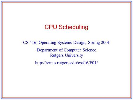 CPU Scheduling CS 416: Operating Systems Design, Spring 2001