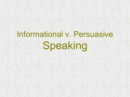 Informational v. Persuasive Speaking. What's the Difference? Informational PersuasiveHumorous.