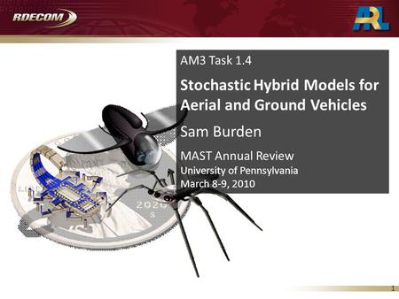 1 AM3 Task 1.4 Stochastic Hybrid Models for Aerial and Ground Vehicles Sam Burden MAST Annual Review University of Pennsylvania March 8-9, 2010.