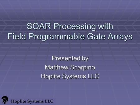 SOAR Processing with Field Programmable Gate Arrays Presented by Matthew Scarpino Hoplite Systems LLC.