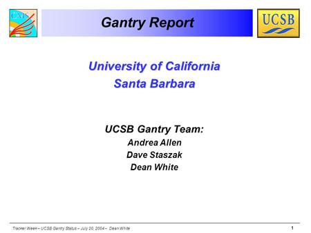 Tracker Week – UCSB Gantry Status – July 20, 2004 – Dean White 1 Gantry Report University of California Santa Barbara UCSB Gantry Team: Andrea Allen Dave.