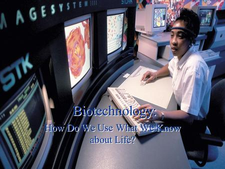 Biotechnology: How Do We Use What We Know about Life?