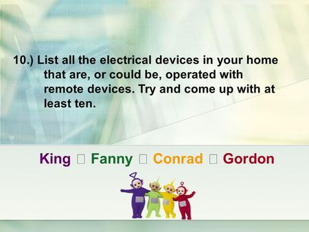 King ‧ Fanny ‧ Conrad ‧ Gordon 10.) List all the electrical devices in your home that are, or could be, operated with remote devices. Try and come up with.