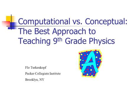 Flo Turkenkopf Packer Collegiate Institute Brooklyn, NY Computational vs. Conceptual: The Best Approach to Teaching 9 th Grade Physics.