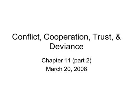 Conflict, Cooperation, Trust, & Deviance Chapter 11 (part 2) March 20, 2008.