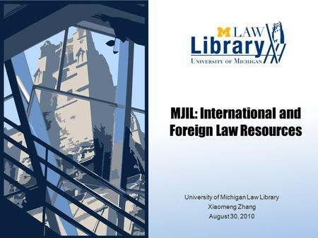 MJIL: International and Foreign Law Resources University of Michigan Law Library Xiaomeng Zhang August 30, 2010.
