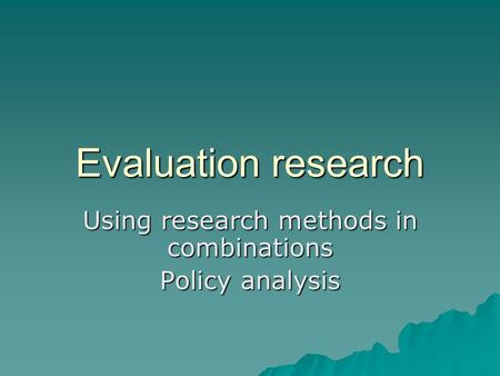 Evaluation research Using research methods in combinations Policy analysis.