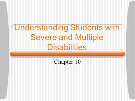 Understanding Students with Severe and Multiple Disabilities Chapter 10.