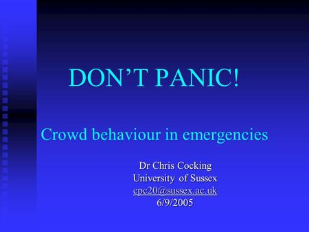 DON'T PANIC! Crowd behaviour in emergencies Dr Chris Cocking University of Sussex 6/9/2005.