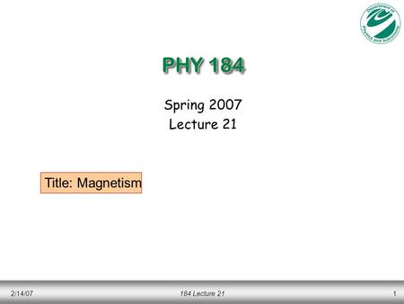 PHY 184 Spring 2007 Lecture 21 Title: Magnetism 2/14/07 184 Lecture 21.