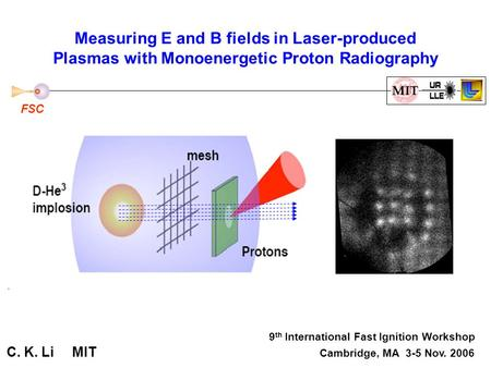 Measuring E and B fields in Laser-produced Plasmas with Monoenergetic Proton Radiography 9 th International Fast Ignition Workshop C. K. Li MIT Cambridge,
