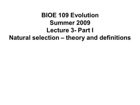 BIOE 109 Evolution Summer 2009 Lecture 3- Part I Natural selection – theory and definitions.