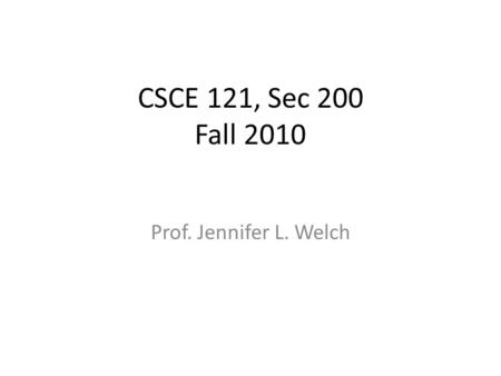 CSCE 121, Sec 200 Fall 2010 Prof. Jennifer L. Welch.