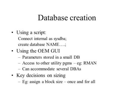 Database creation Using a script: Connect internal as sysdba; create database NAME….; Using the OEM GUI –Parameters stored in a small DB –Access to other.