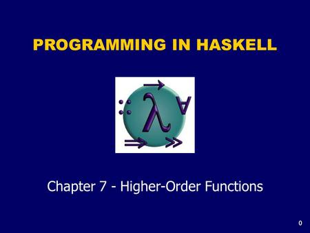0 PROGRAMMING IN HASKELL Chapter 7 - Higher-Order Functions.
