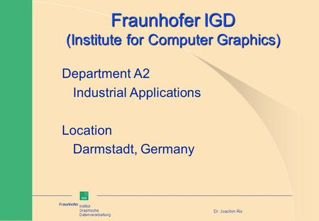 Fraunhofer Institut Graphische Datenverarbeitung Dr. Joachim Rix Fraunhofer IGD (Institute for Computer Graphics) Department A2 Industrial Applications.
