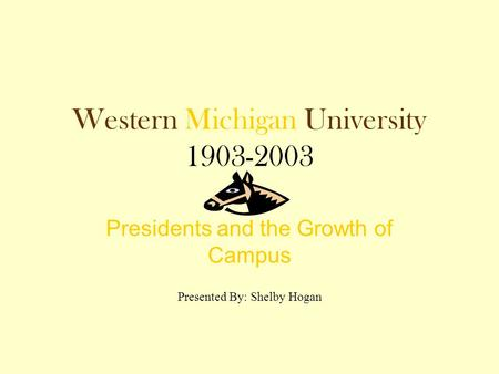Western Michigan University 1903-2003 Presidents and the Growth of Campus Presented By: Shelby Hogan.