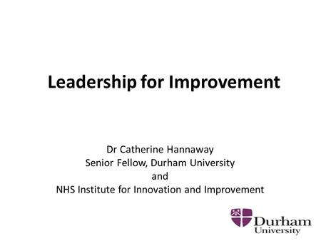 Leadership for Improvement Dr Catherine Hannaway Senior Fellow, Durham University and NHS Institute for Innovation and Improvement.