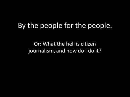 By the people for the people. Or: What the hell is citizen journalism, and how do I do it?