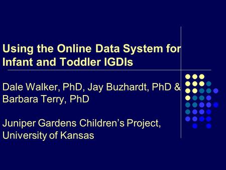 Using the Online Data System for Infant and Toddler IGDIs Dale Walker, PhD, Jay Buzhardt, PhD & Barbara Terry, PhD Juniper Gardens Children's Project,