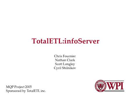 TotalETL:infoServer Chris Fournier Nathan Clark Scott Longley Cyril Shilnikov MQP Project 2005 Sponsored by TotalETL inc.