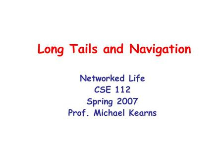 Long Tails and Navigation Networked Life CSE 112 Spring 2007 Prof. Michael Kearns.