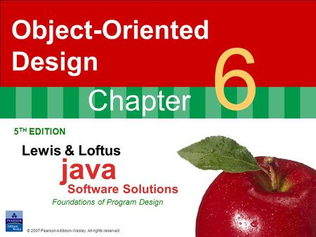 Chapter 6 Object-Oriented Design 5 TH EDITION Lewis & Loftus java Software Solutions Foundations of Program Design © 2007 Pearson Addison-Wesley. All rights.