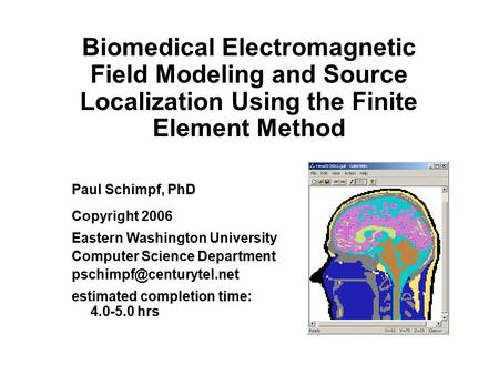 Biomedical Electromagnetic Field Modeling and Source Localization Using the Finite Element Method Paul Schimpf, PhD Copyright 2006 Eastern Washington University.