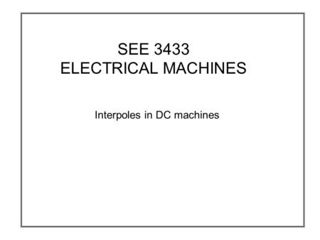 SEE 3433 ELECTRICAL MACHINES Interpoles in DC machines.