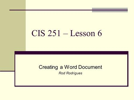 CIS 251 – Lesson 6 Creating a Word Document Rod Rodrigues.
