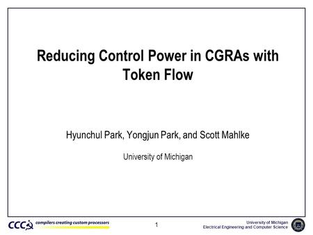 University of Michigan Electrical Engineering and Computer Science 1 Reducing Control Power in CGRAs with Token Flow Hyunchul Park, Yongjun Park, and Scott.
