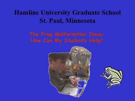 Hamline University Graduate School St. Paul, Minnesota The Frog Malformities Issue: How Can My Students Help?