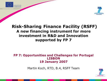 Risk-Sharing Finance Facility (RSFF) A new financing instrument for more investment in R&D and Innovation supported by FP 7 FP 7: Opportunities and Challenges.