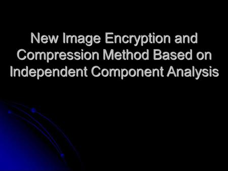 New Image Encryption and Compression Method Based on Independent Component Analysis.