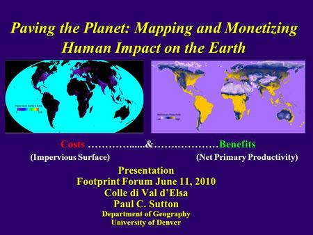 Paving the Planet: Mapping and Monetizing Human Impact on the Earth Presentation Footprint Forum June 11, 2010 Colle di Val d'Elsa Paul C. Sutton Department.